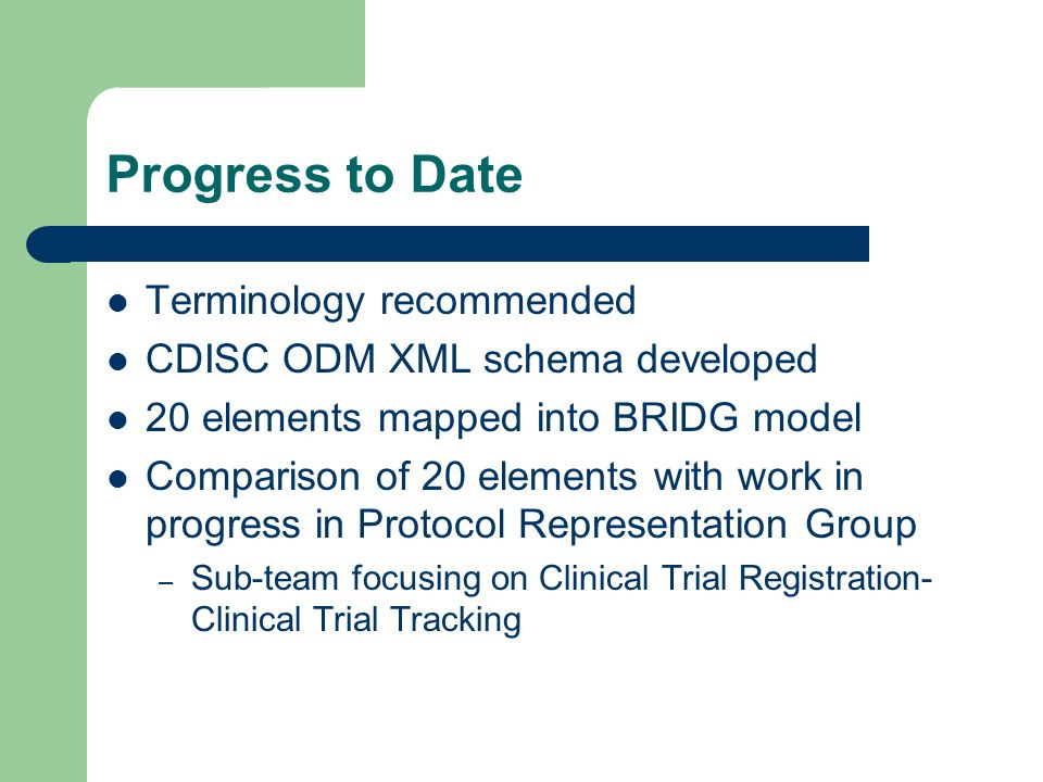 Progress to Date Terminology recommended CDISC ODM XML schema developed 20 elements mapped into BRIDG model Comparison of 20 elements with work in progress in Protocol Representation Group – Sub-team focusing on Clinical Trial Registration- Clinical Trial Tracking