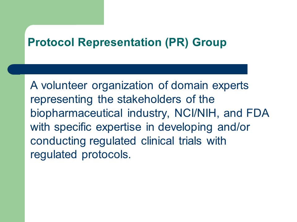 Protocol Representation (PR) Group A volunteer organization of domain experts representing the stakeholders of the biopharmaceutical industry, NCI/NIH, and FDA with specific expertise in developing and/or conducting regulated clinical trials with regulated protocols.
