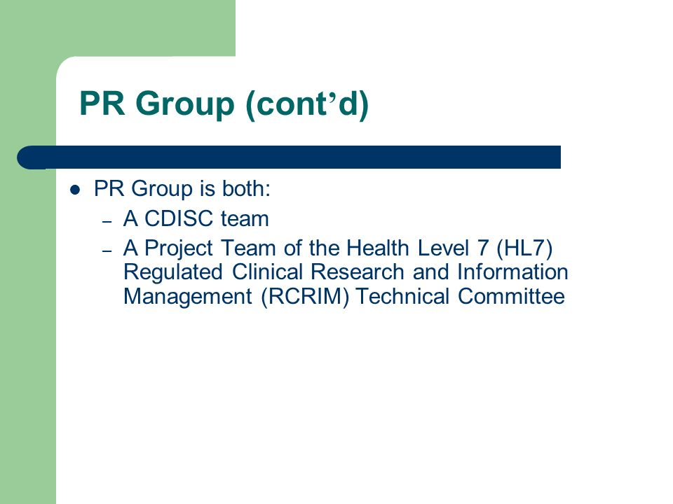 PR Group is both: – A CDISC team – A Project Team of the Health Level 7 (HL7) Regulated Clinical Research and Information Management (RCRIM) Technical Committee PR Group (cont d)