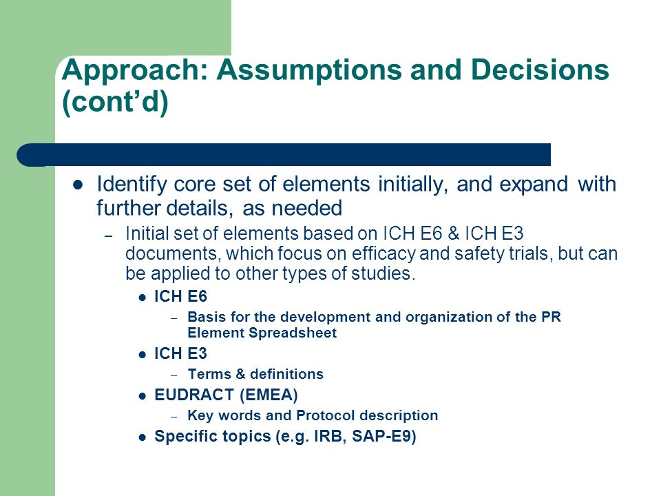 Approach: Assumptions and Decisions (contd) Identify core set of elements initially, and expand with further details, as needed – Initial set of elements based on ICH E6 & ICH E3 documents, which focus on efficacy and safety trials, but can be applied to other types of studies.