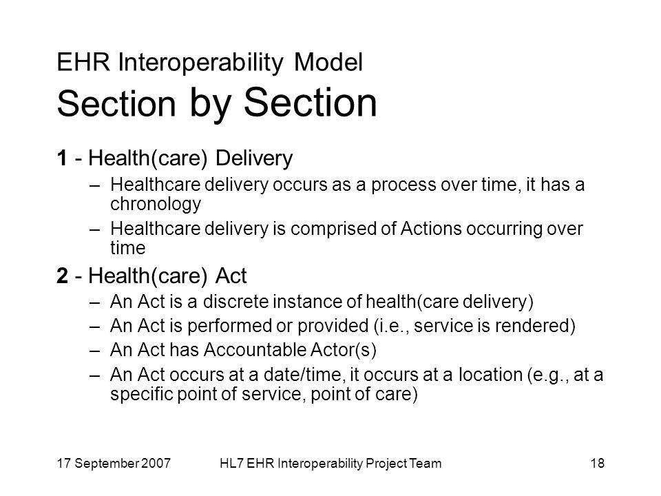 17 September 2007HL7 EHR Interoperability Project Team18 EHR Interoperability Model Section by Section 1 - Health(care) Delivery –Healthcare delivery occurs as a process over time, it has a chronology –Healthcare delivery is comprised of Actions occurring over time 2 - Health(care) Act –An Act is a discrete instance of health(care delivery) –An Act is performed or provided (i.e., service is rendered) –An Act has Accountable Actor(s) –An Act occurs at a date/time, it occurs at a location (e.g., at a specific point of service, point of care)