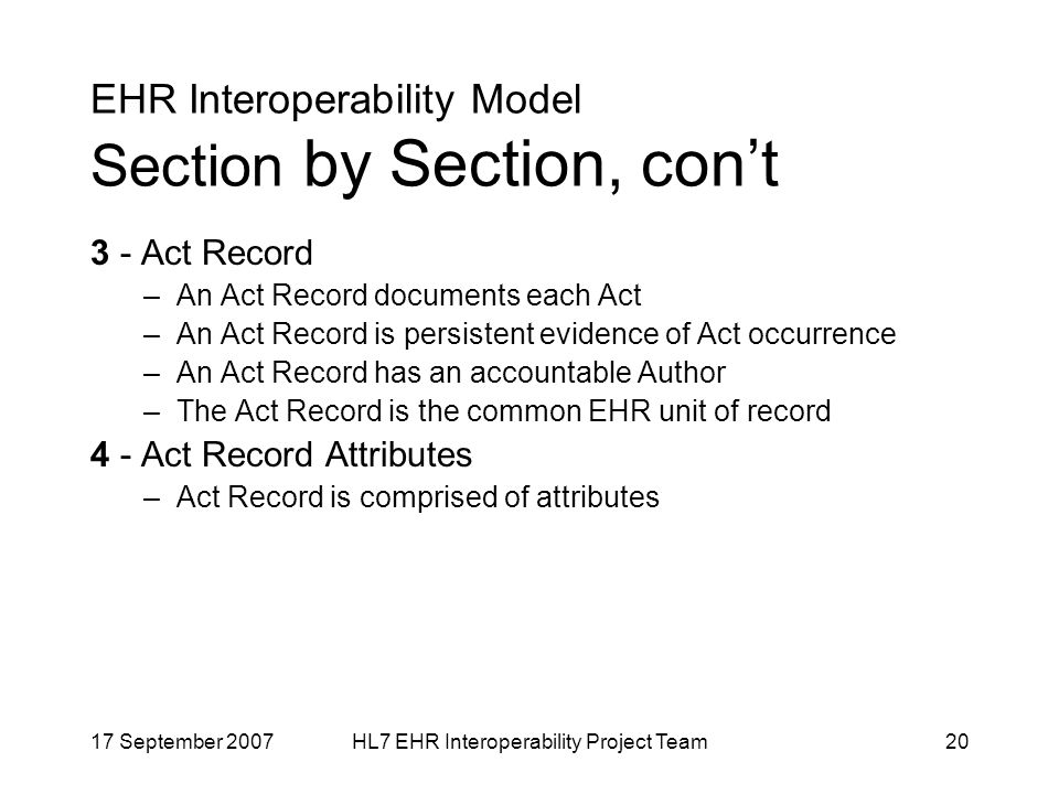 17 September 2007HL7 EHR Interoperability Project Team20 EHR Interoperability Model Section by Section, cont 3 - Act Record –An Act Record documents each Act –An Act Record is persistent evidence of Act occurrence –An Act Record has an accountable Author –The Act Record is the common EHR unit of record 4 - Act Record Attributes –Act Record is comprised of attributes