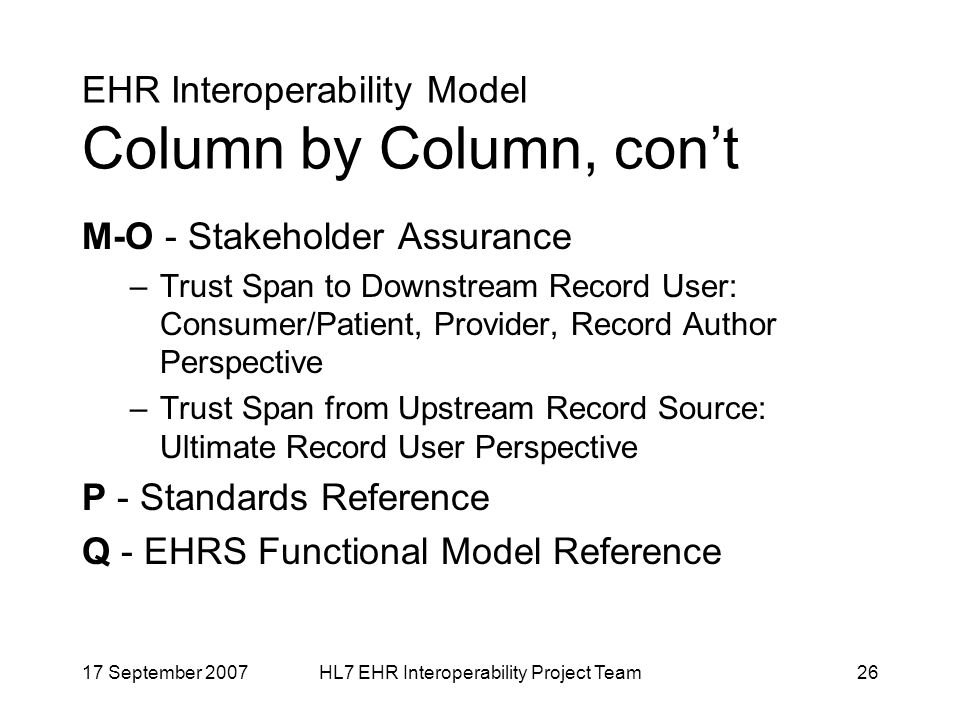 17 September 2007HL7 EHR Interoperability Project Team26 EHR Interoperability Model Column by Column, cont M-O - Stakeholder Assurance –Trust Span to Downstream Record User: Consumer/Patient, Provider, Record Author Perspective –Trust Span from Upstream Record Source: Ultimate Record User Perspective P - Standards Reference Q - EHRS Functional Model Reference