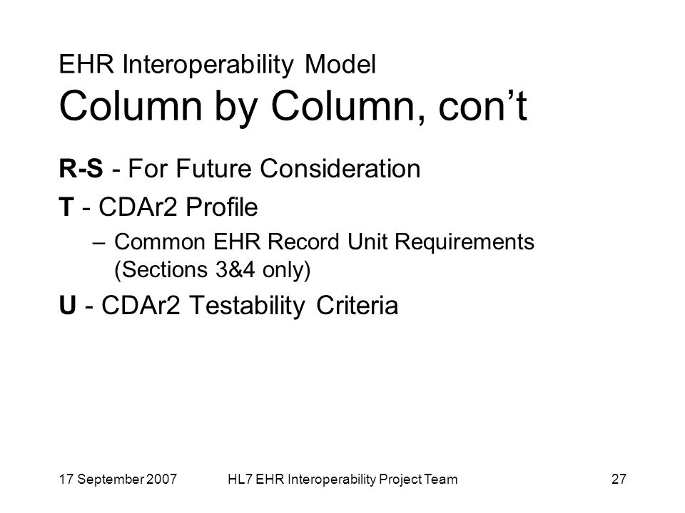 17 September 2007HL7 EHR Interoperability Project Team27 EHR Interoperability Model Column by Column, cont R-S - For Future Consideration T - CDAr2 Profile –Common EHR Record Unit Requirements (Sections 3&4 only) U - CDAr2 Testability Criteria