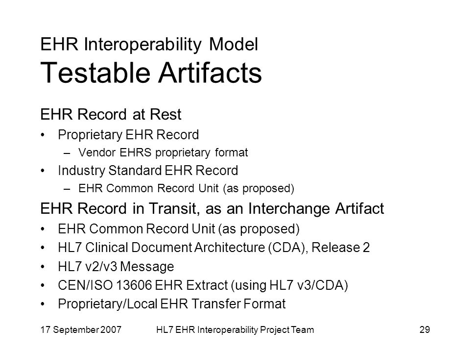17 September 2007HL7 EHR Interoperability Project Team29 EHR Interoperability Model Testable Artifacts EHR Record at Rest Proprietary EHR Record –Vendor EHRS proprietary format Industry Standard EHR Record –EHR Common Record Unit (as proposed) EHR Record in Transit, as an Interchange Artifact EHR Common Record Unit (as proposed) HL7 Clinical Document Architecture (CDA), Release 2 HL7 v2/v3 Message CEN/ISO EHR Extract (using HL7 v3/CDA) Proprietary/Local EHR Transfer Format