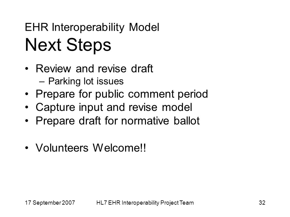17 September 2007HL7 EHR Interoperability Project Team32 EHR Interoperability Model Next Steps Review and revise draft –Parking lot issues Prepare for public comment period Capture input and revise model Prepare draft for normative ballot Volunteers Welcome!!