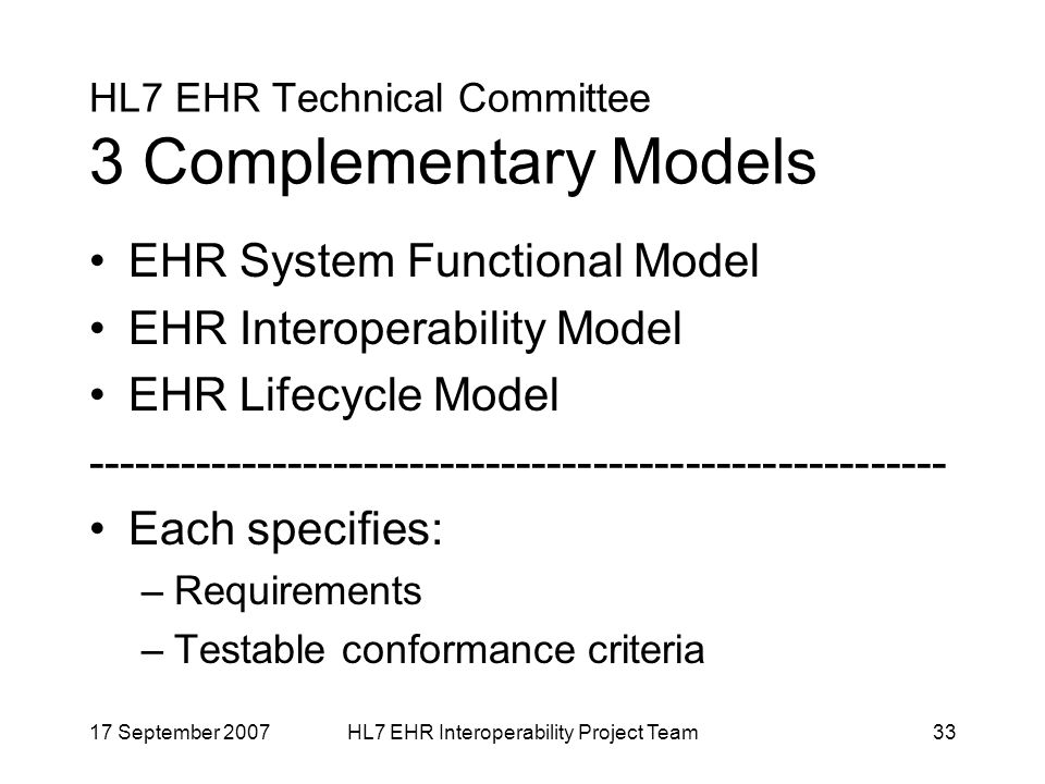 17 September 2007HL7 EHR Interoperability Project Team33 HL7 EHR Technical Committee 3 Complementary Models EHR System Functional Model EHR Interoperability Model EHR Lifecycle Model Each specifies: –Requirements –Testable conformance criteria
