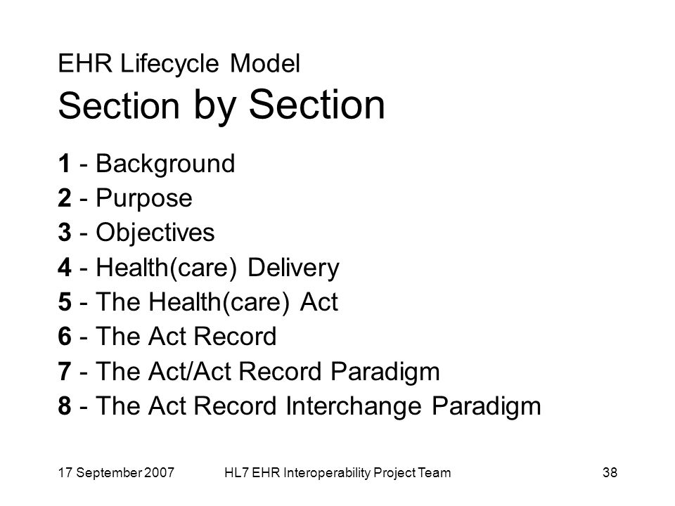 17 September 2007HL7 EHR Interoperability Project Team38 EHR Lifecycle Model Section by Section 1 - Background 2 - Purpose 3 - Objectives 4 - Health(care) Delivery 5 - The Health(care) Act 6 - The Act Record 7 - The Act/Act Record Paradigm 8 - The Act Record Interchange Paradigm