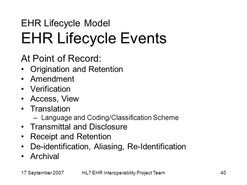 17 September 2007HL7 EHR Interoperability Project Team40 EHR Lifecycle Model EHR Lifecycle Events At Point of Record: Origination and Retention Amendment Verification Access, View Translation –Language and Coding/Classification Scheme Transmittal and Disclosure Receipt and Retention De-identification, Aliasing, Re-Identification Archival