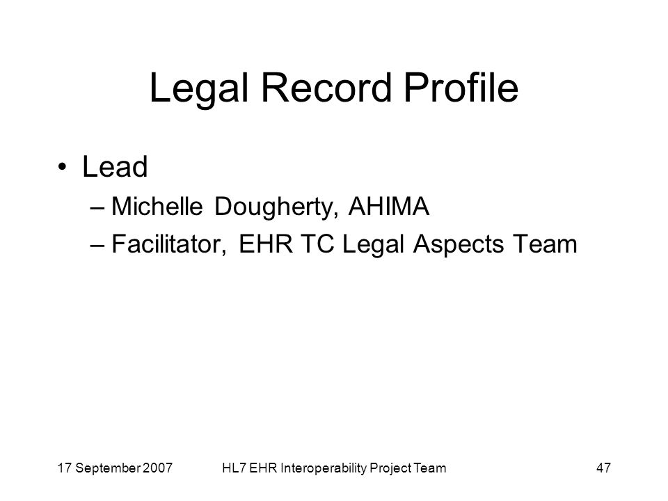 17 September 2007HL7 EHR Interoperability Project Team47 Legal Record Profile Lead –Michelle Dougherty, AHIMA –Facilitator, EHR TC Legal Aspects Team