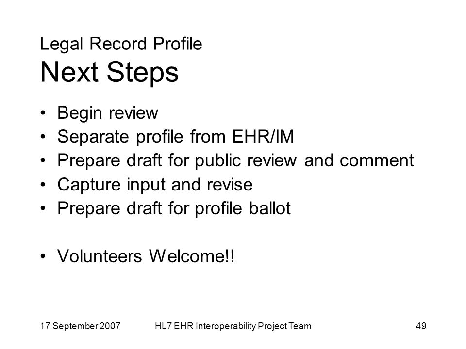17 September 2007HL7 EHR Interoperability Project Team49 Legal Record Profile Next Steps Begin review Separate profile from EHR/IM Prepare draft for public review and comment Capture input and revise Prepare draft for profile ballot Volunteers Welcome!!