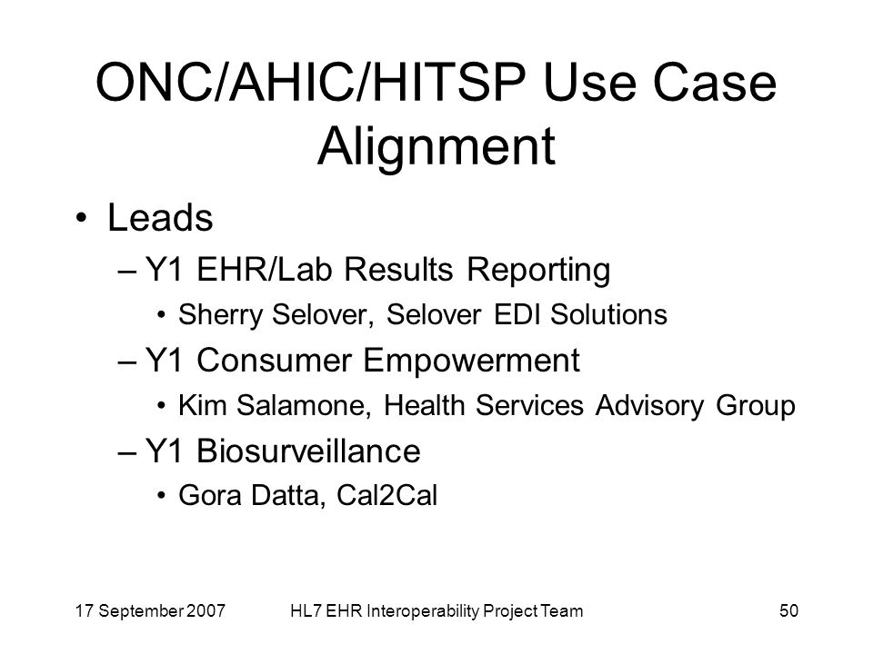 17 September 2007HL7 EHR Interoperability Project Team50 ONC/AHIC/HITSP Use Case Alignment Leads –Y1 EHR/Lab Results Reporting Sherry Selover, Selover EDI Solutions –Y1 Consumer Empowerment Kim Salamone, Health Services Advisory Group –Y1 Biosurveillance Gora Datta, Cal2Cal