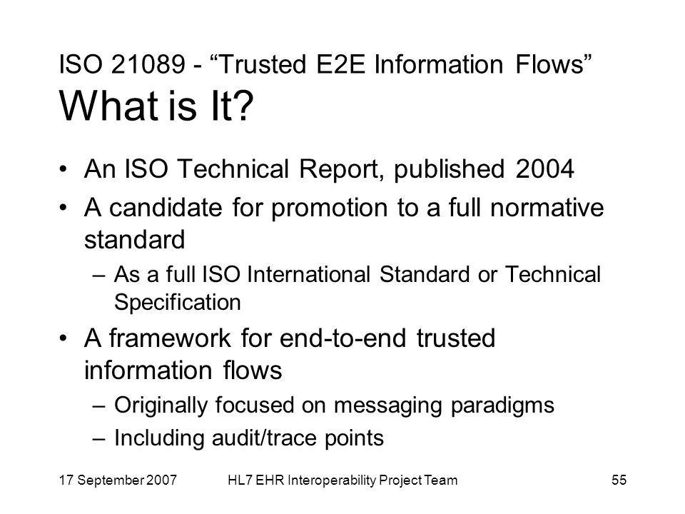 17 September 2007HL7 EHR Interoperability Project Team55 ISO 21089 - Trusted E2E Information Flows What is It.