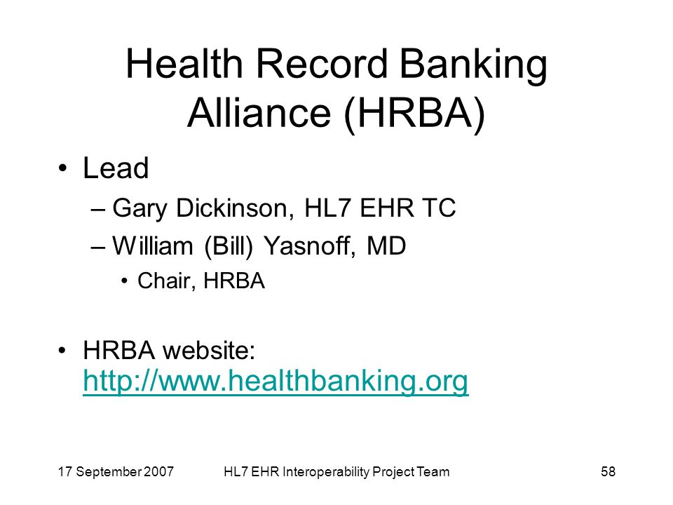 17 September 2007HL7 EHR Interoperability Project Team58 Health Record Banking Alliance (HRBA) Lead –Gary Dickinson, HL7 EHR TC –William (Bill) Yasnoff, MD Chair, HRBA HRBA website: http://www.healthbanking.org http://www.healthbanking.org