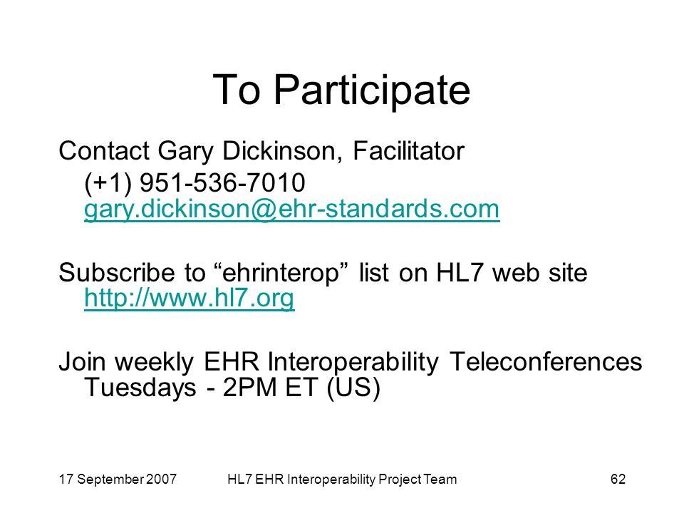17 September 2007HL7 EHR Interoperability Project Team62 To Participate Contact Gary Dickinson, Facilitator (+1) Subscribe to ehrinterop list on HL7 web site     Join weekly EHR Interoperability Teleconferences Tuesdays - 2PM ET (US)