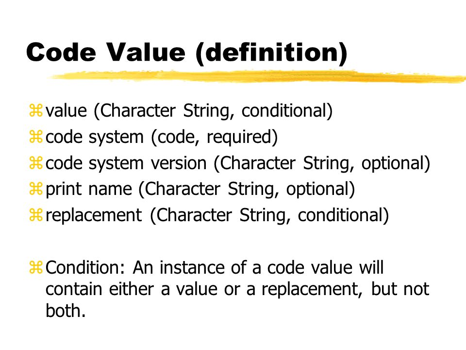 Code Value (definition) zvalue (Character String, conditional) zcode system (code, required) zcode system version (Character String, optional) zprint name (Character String, optional) zreplacement (Character String, conditional) zCondition: An instance of a code value will contain either a value or a replacement, but not both.