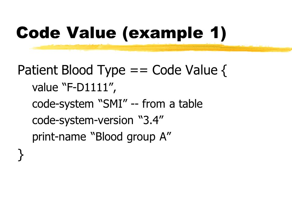 Code Value (example 1) Patient Blood Type == Code Value { value F-D1111, code-system SMI -- from a table code-system-version 3.4 print-name Blood grou