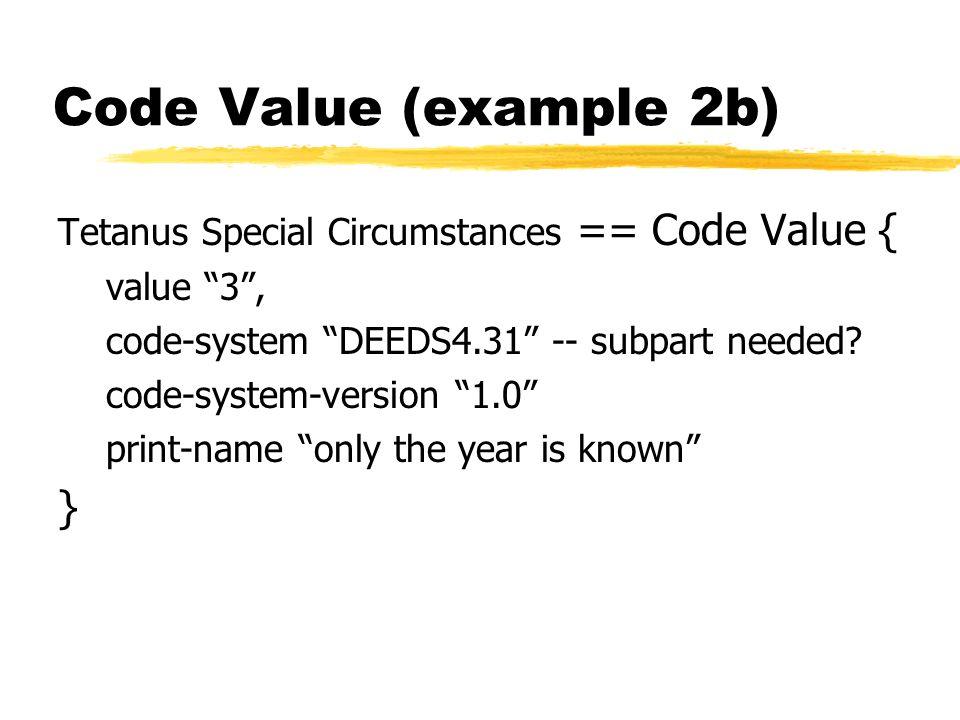 Code Value (example 2b) Tetanus Special Circumstances == Code Value { value 3, code-system DEEDS4.31 -- subpart needed.