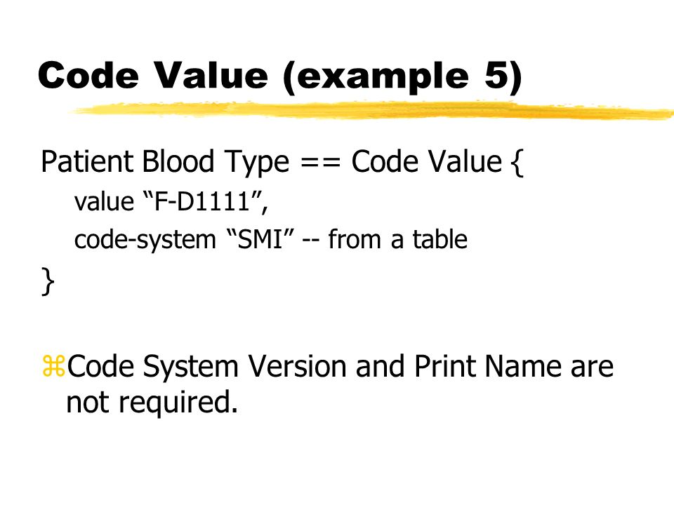 Code Value (example 5) Patient Blood Type == Code Value { value F-D1111, code-system SMI -- from a table } zCode System Version and Print Name are not required.