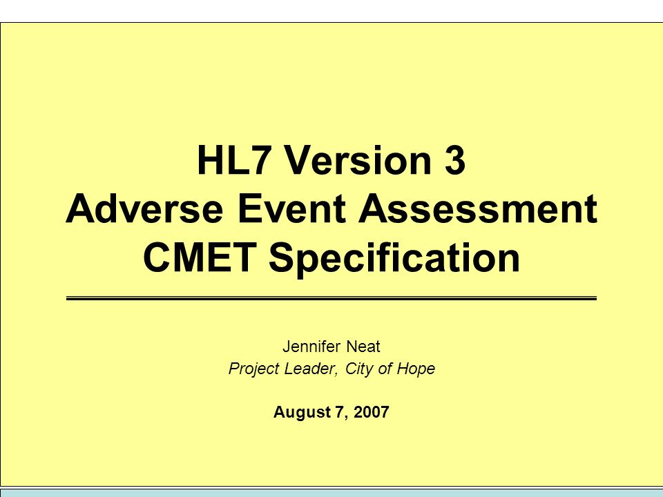 HL7 Version 3 Adverse Event Assessment CMET Specification Jennifer Neat Project Leader, City of Hope August 7, 2007