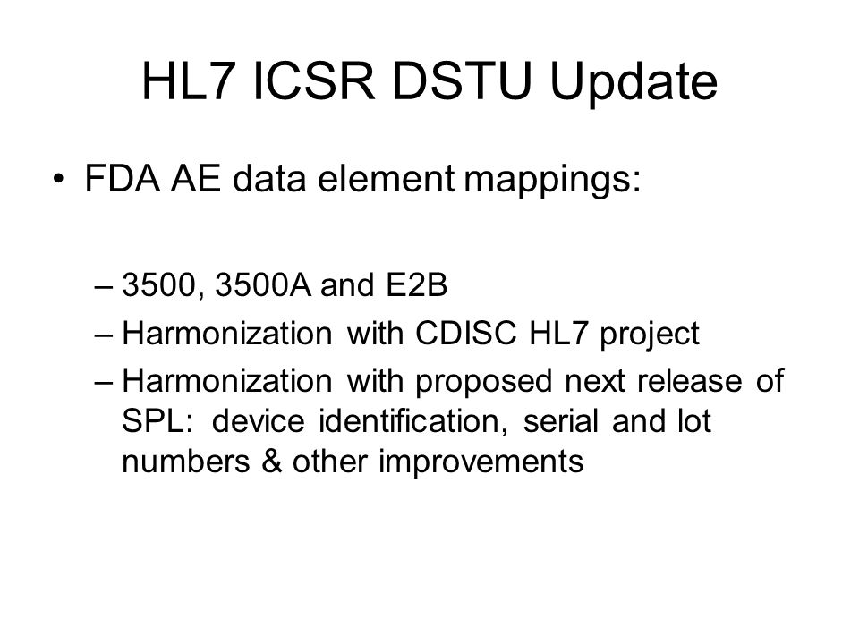 HL7 ICSR DSTU Update FDA AE data element mappings: –3500, 3500A and E2B –Harmonization with CDISC HL7 project –Harmonization with proposed next releas