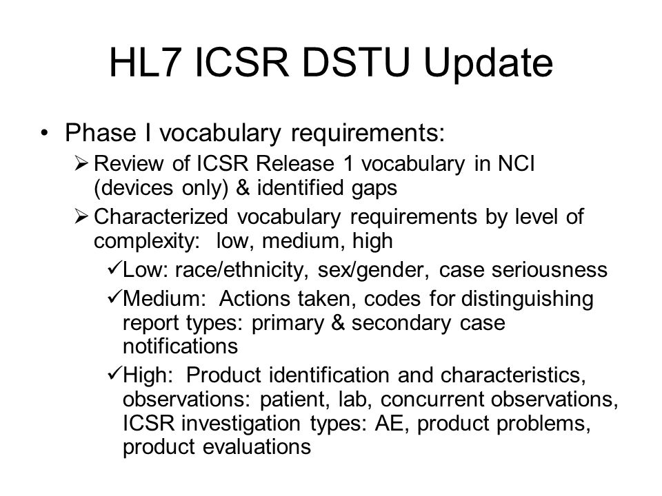 HL7 ICSR DSTU Update Phase I vocabulary requirements: Review of ICSR Release 1 vocabulary in NCI (devices only) & identified gaps Characterized vocabu