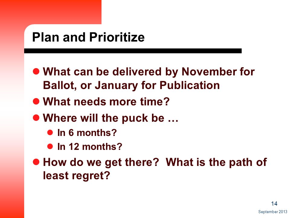 14 September 2013 Plan and Prioritize What can be delivered by November for Ballot, or January for Publication What needs more time.