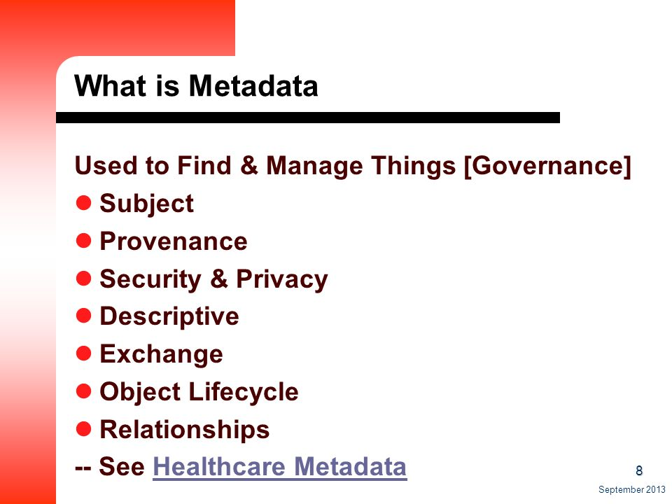 8 September 2013 What is Metadata Used to Find & Manage Things [Governance] Subject Provenance Security & Privacy Descriptive Exchange Object Lifecycle Relationships -- See Healthcare MetadataHealthcare Metadata