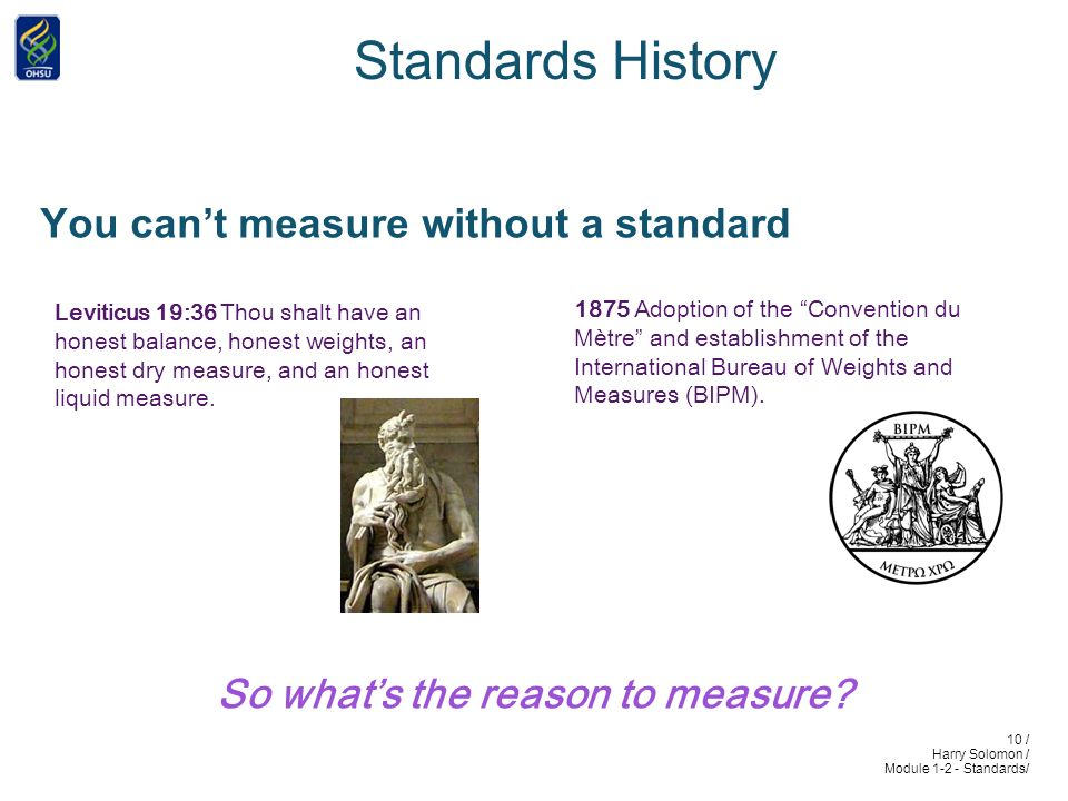 10 / Harry Solomon / Module 1-2 - Standards/ Standards History You cant measure without a standard Leviticus 19:36 Thou shalt have an honest balance, honest weights, an honest dry measure, and an honest liquid measure.