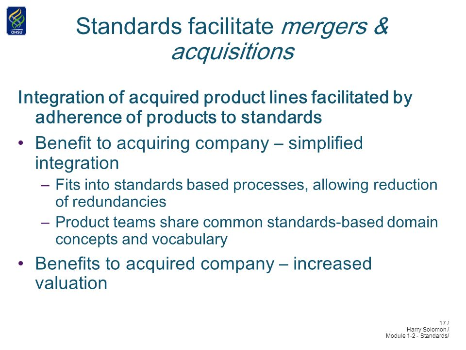 17 / Harry Solomon / Module 1-2 - Standards/ Standards facilitate mergers & acquisitions Integration of acquired product lines facilitated by adherence of products to standards Benefit to acquiring company – simplified integration –Fits into standards based processes, allowing reduction of redundancies –Product teams share common standards-based domain concepts and vocabulary Benefits to acquired company – increased valuation
