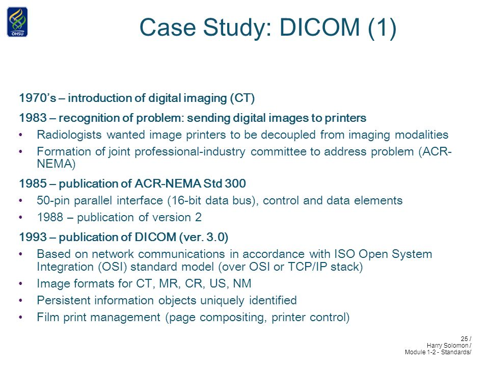 25 / Harry Solomon / Module 1-2 - Standards/ Case Study: DICOM (1) 1970s – introduction of digital imaging (CT) 1983 – recognition of problem: sending digital images to printers Radiologists wanted image printers to be decoupled from imaging modalities Formation of joint professional-industry committee to address problem (ACR- NEMA) 1985 – publication of ACR-NEMA Std 300 50-pin parallel interface (16-bit data bus), control and data elements 1988 – publication of version 2 1993 – publication of DICOM (ver.