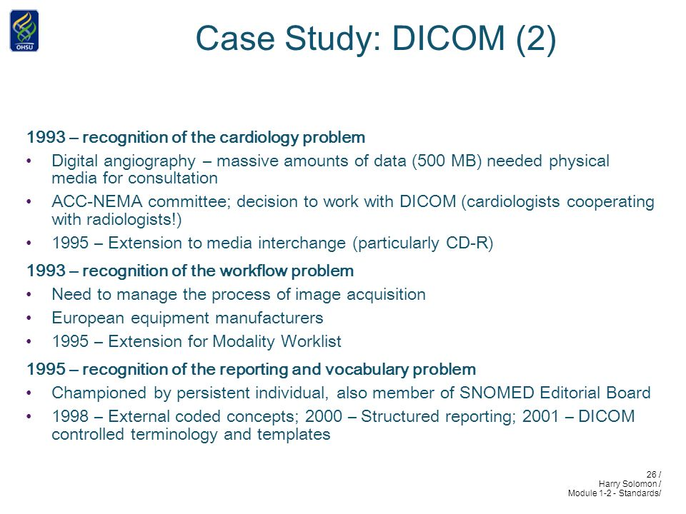26 / Harry Solomon / Module 1-2 - Standards/ Case Study: DICOM (2) 1993 – recognition of the cardiology problem Digital angiography – massive amounts of data (500 MB) needed physical media for consultation ACC-NEMA committee; decision to work with DICOM (cardiologists cooperating with radiologists!) 1995 – Extension to media interchange (particularly CD-R) 1993 – recognition of the workflow problem Need to manage the process of image acquisition European equipment manufacturers 1995 – Extension for Modality Worklist 1995 – recognition of the reporting and vocabulary problem Championed by persistent individual, also member of SNOMED Editorial Board 1998 – External coded concepts; 2000 – Structured reporting; 2001 – DICOM controlled terminology and templates