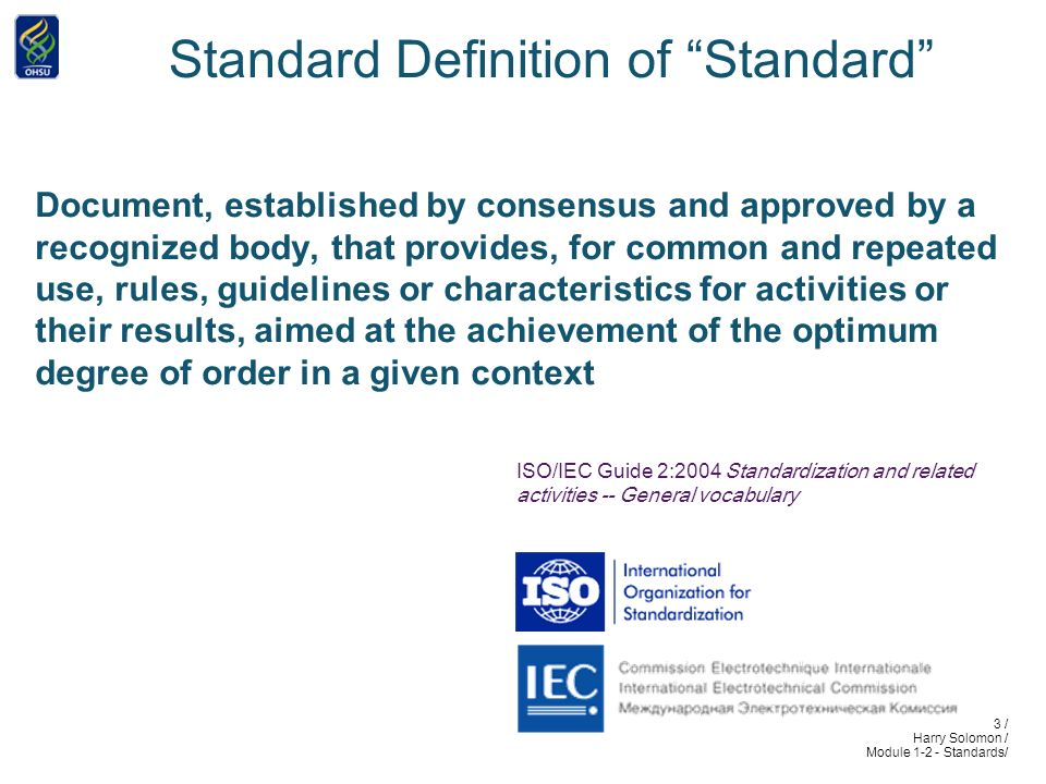 3 / Harry Solomon / Module 1-2 - Standards/ Standard Definition of Standard Document, established by consensus and approved by a recognized body, that provides, for common and repeated use, rules, guidelines or characteristics for activities or their results, aimed at the achievement of the optimum degree of order in a given context ISO/IEC Guide 2:2004 Standardization and related activities -- General vocabulary