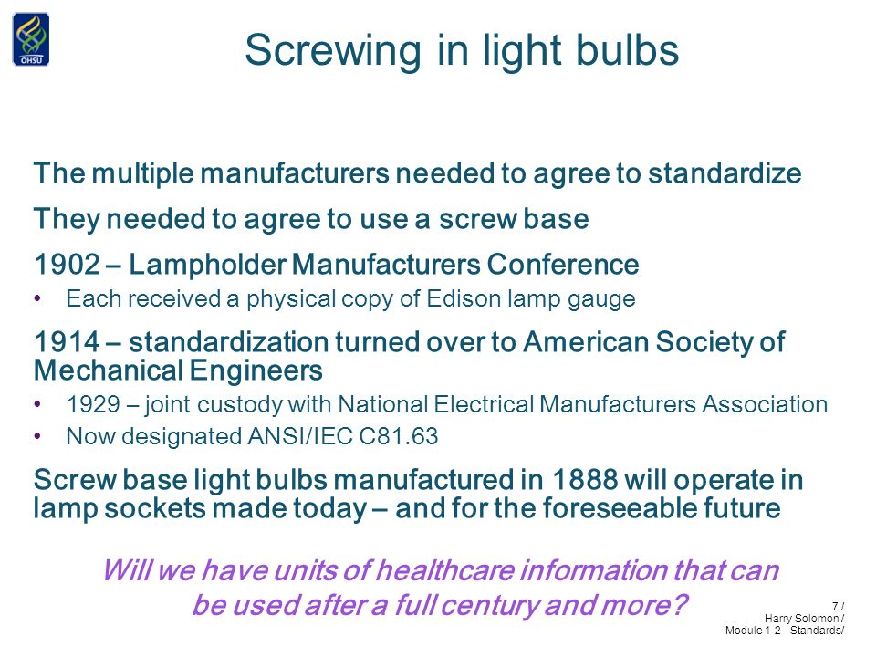 7 / Harry Solomon / Module 1-2 - Standards/ Screwing in light bulbs The multiple manufacturers needed to agree to standardize They needed to agree to use a screw base 1902 – Lampholder Manufacturers Conference Each received a physical copy of Edison lamp gauge 1914 – standardization turned over to American Society of Mechanical Engineers 1929 – joint custody with National Electrical Manufacturers Association Now designated ANSI/IEC C81.63 Screw base light bulbs manufactured in 1888 will operate in lamp sockets made today – and for the foreseeable future Will we have units of healthcare information that can be used after a full century and more