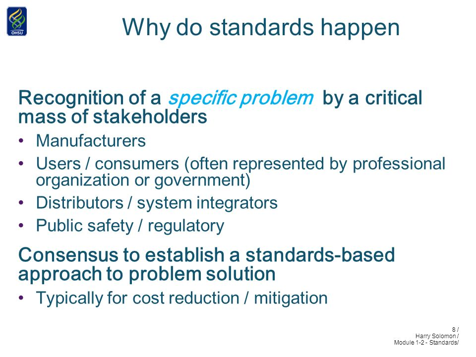 8 / Harry Solomon / Module 1-2 - Standards/ Why do standards happen Recognition of a specific problem by a critical mass of stakeholders Manufacturers Users / consumers (often represented by professional organization or government) Distributors / system integrators Public safety / regulatory Consensus to establish a standards-based approach to problem solution Typically for cost reduction / mitigation