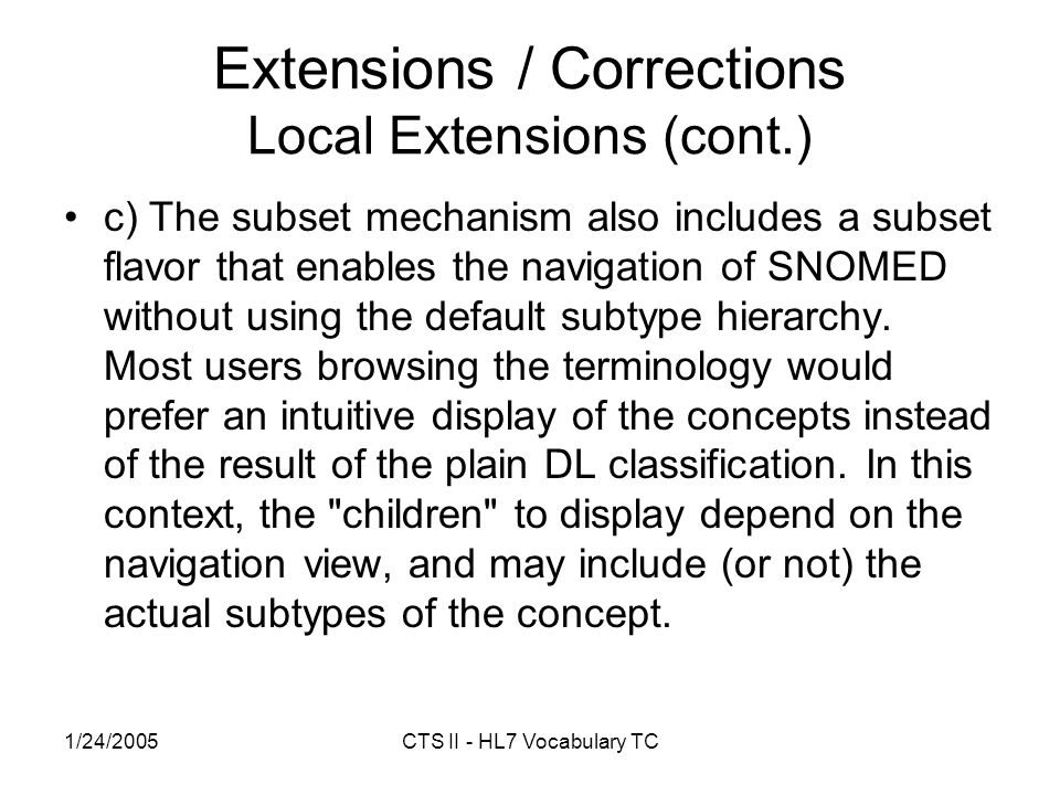 1/24/2005CTS II - HL7 Vocabulary TC Extensions / Corrections Local Extensions (cont.) c) The subset mechanism also includes a subset flavor that enables the navigation of SNOMED without using the default subtype hierarchy.