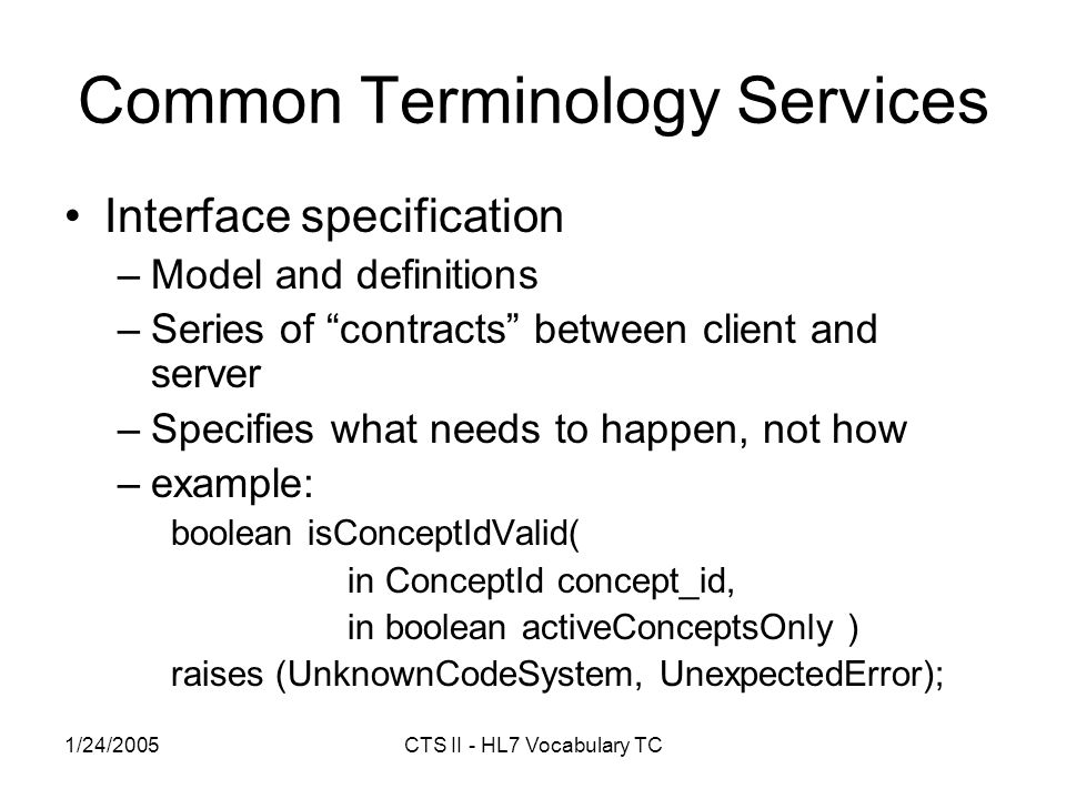 1/24/2005CTS II - HL7 Vocabulary TC Common Terminology Services Interface specification –Model and definitions –Series of contracts between client and server –Specifies what needs to happen, not how –example: boolean isConceptIdValid( in ConceptId concept_id, in boolean activeConceptsOnly ) raises (UnknownCodeSystem, UnexpectedError);