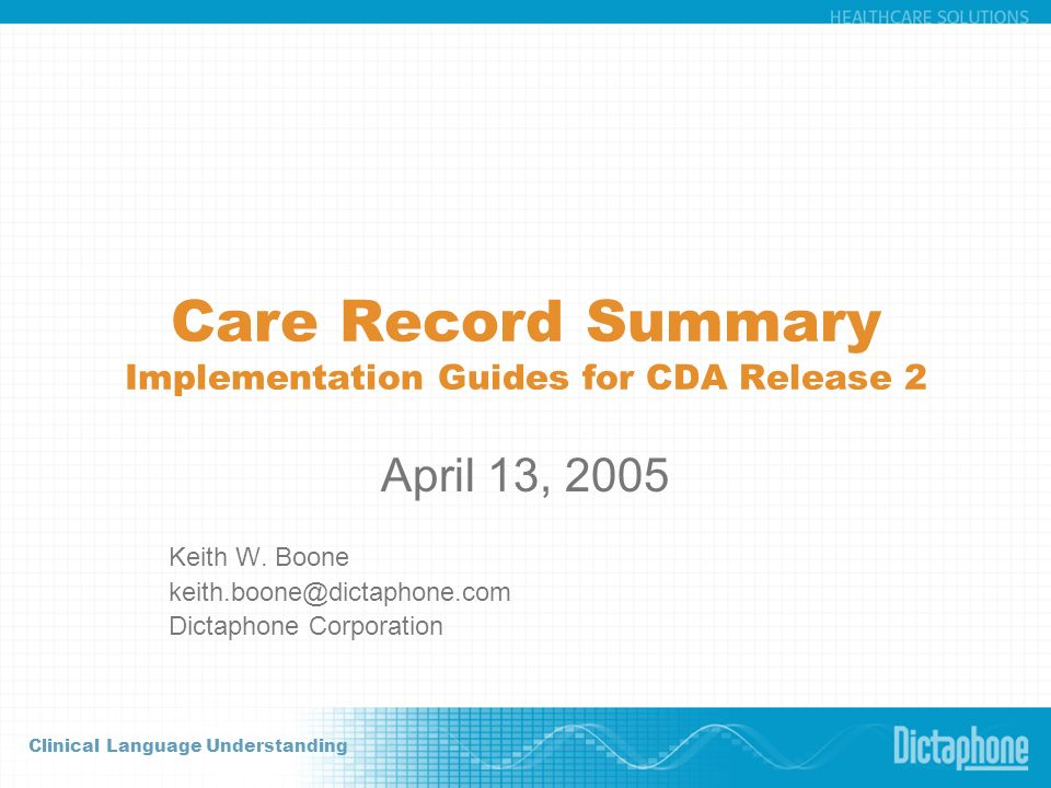 Clinical Language Understanding Care Record Summary Implementation Guides for CDA Release 2 April 13, 2005 Keith W. Boone keith.boone@dictaphone.com D