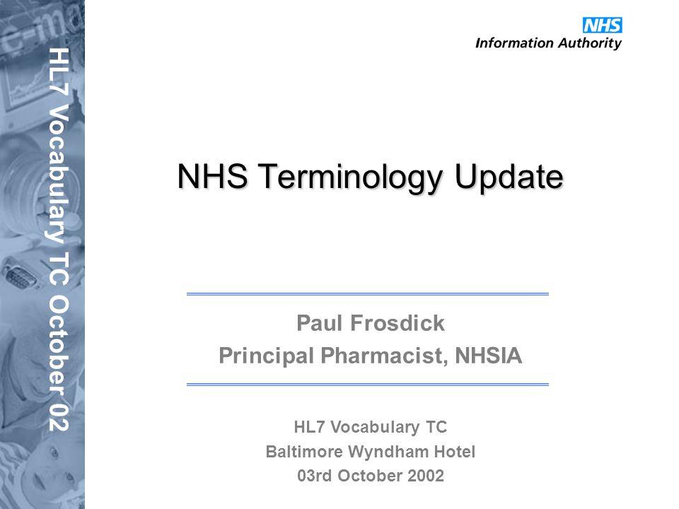 HL7 Vocabulary TC October 02 NHS Terminology Update Paul Frosdick Principal Pharmacist, NHSIA HL7 Vocabulary TC Baltimore Wyndham Hotel 03rd October 2