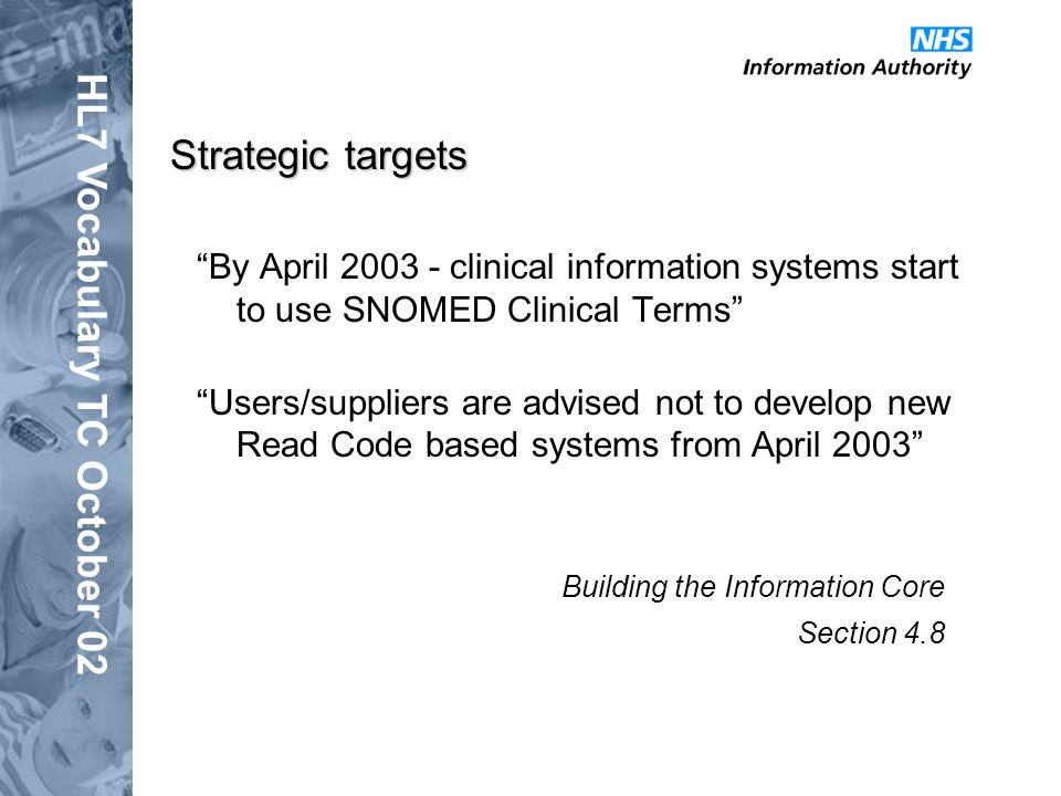 HL7 Vocabulary TC October 02 Strategic targets By April 2003 - clinical information systems start to use SNOMED Clinical Terms Users/suppliers are advised not to develop new Read Code based systems from April 2003 Building the Information Core Section 4.8