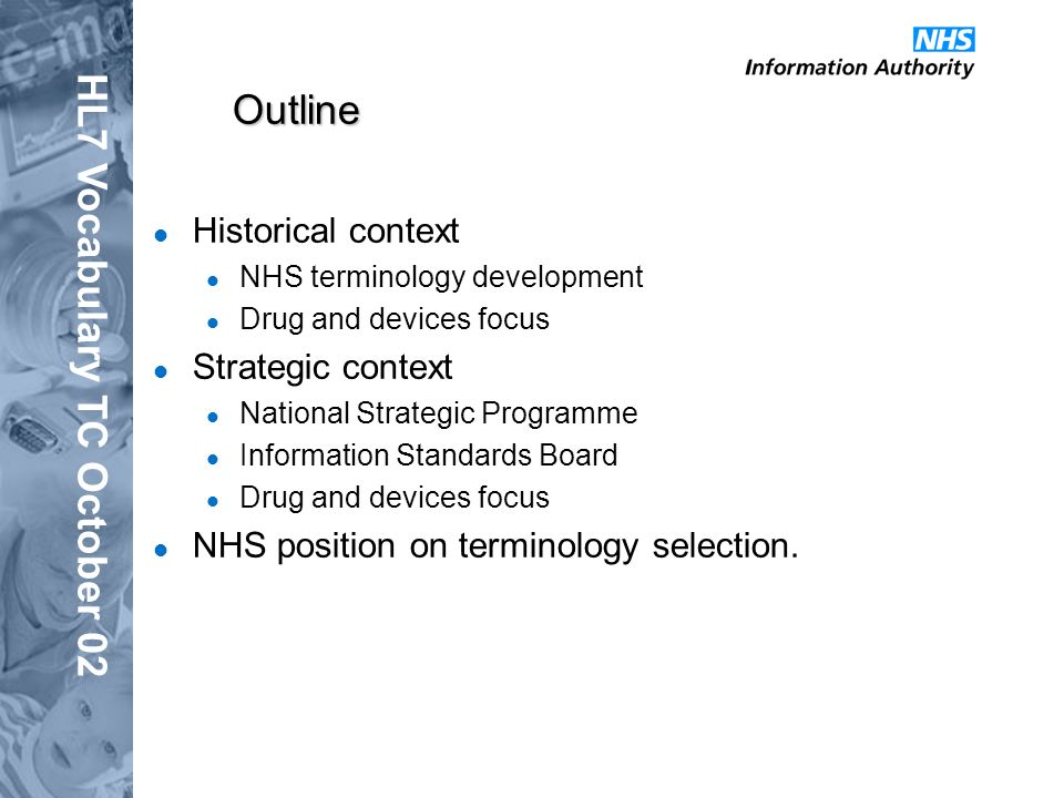 HL7 Vocabulary TC October 02 Outline Historical context NHS terminology development Drug and devices focus Strategic context National Strategic Programme Information Standards Board Drug and devices focus NHS position on terminology selection.