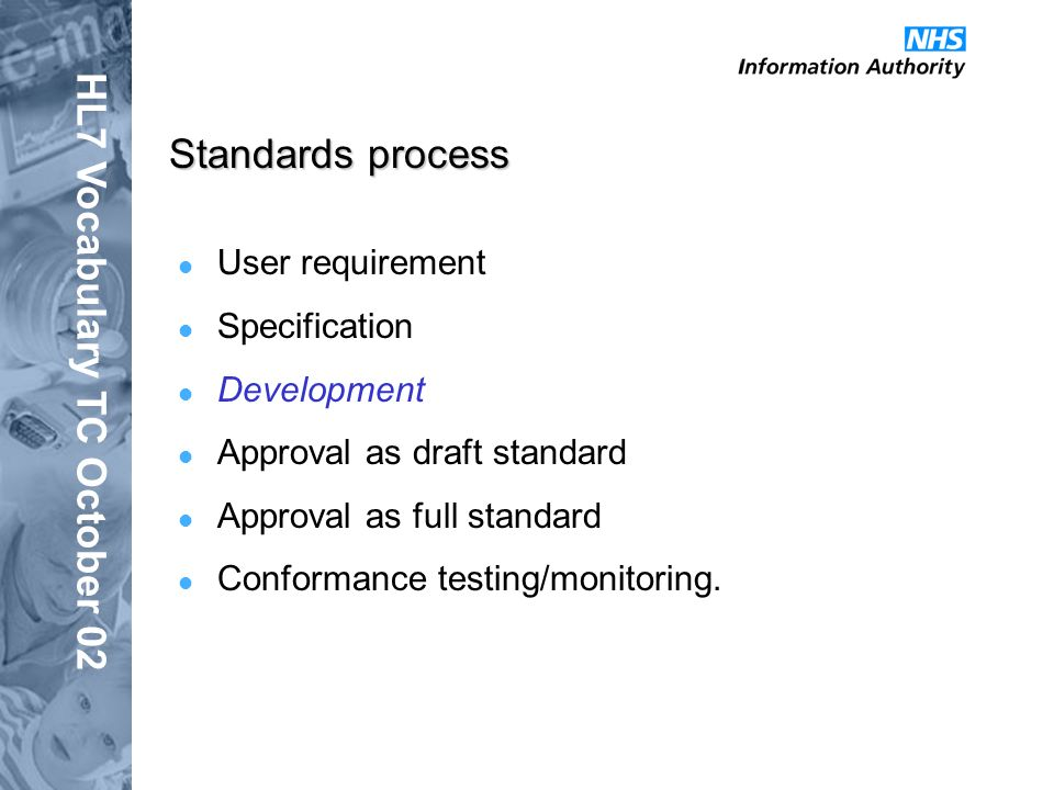 HL7 Vocabulary TC October 02 Standards process User requirement Specification Development Approval as draft standard Approval as full standard Conformance testing/monitoring.