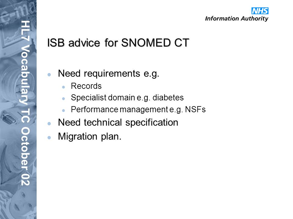 HL7 Vocabulary TC October 02 ISB advice for SNOMED CT Need requirements e.g. Records Specialist domain e.g. diabetes Performance management e.g. NSFs