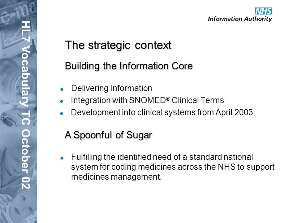 HL7 Vocabulary TC October 02 Building the Information Core Integration with SNOMED ® Clinical Terms Development into clinical systems from April 2003 A Spoonful of Sugar Fulfilling the identified need of a standard national system for coding medicines across the NHS to support medicines management.