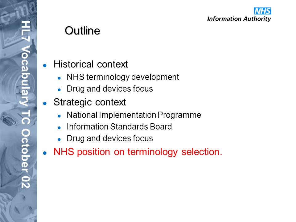 HL7 Vocabulary TC October 02 Outline Historical context NHS terminology development Drug and devices focus Strategic context National Implementation Programme Information Standards Board Drug and devices focus NHS position on terminology selection.