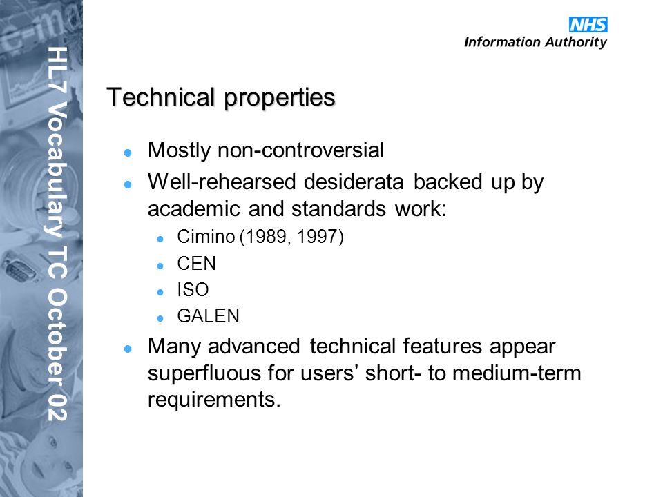 HL7 Vocabulary TC October 02 Technical properties Mostly non-controversial Well-rehearsed desiderata backed up by academic and standards work: Cimino (1989, 1997) CEN ISO GALEN Many advanced technical features appear superfluous for users short- to medium-term requirements.