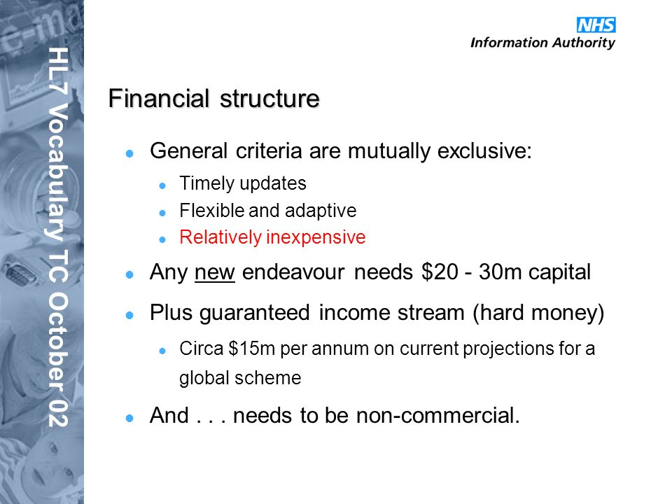 HL7 Vocabulary TC October 02 Financial structure General criteria are mutually exclusive: Timely updates Flexible and adaptive Relatively inexpensive Any new endeavour needs $20 - 30m capital Plus guaranteed income stream (hard money) Circa $15m per annum on current projections for a global scheme And...