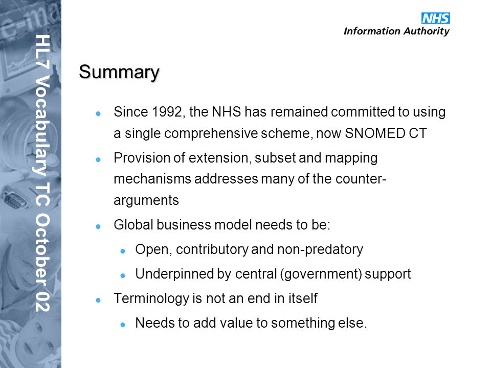 HL7 Vocabulary TC October 02 Summary Since 1992, the NHS has remained committed to using a single comprehensive scheme, now SNOMED CT Provision of extension, subset and mapping mechanisms addresses many of the counter- arguments Global business model needs to be: Open, contributory and non-predatory Underpinned by central (government) support Terminology is not an end in itself Needs to add value to something else.