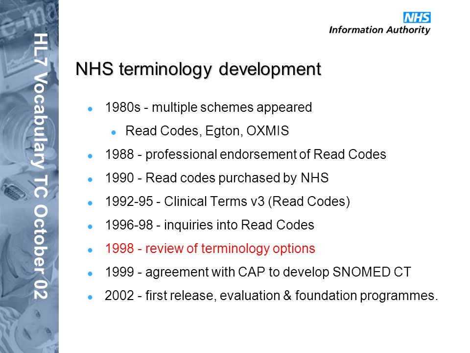 HL7 Vocabulary TC October 02 NHS terminology development 1980s - multiple schemes appeared Read Codes, Egton, OXMIS 1988 - professional endorsement of Read Codes 1990 - Read codes purchased by NHS 1992-95 - Clinical Terms v3 (Read Codes) 1996-98 - inquiries into Read Codes 1998 - review of terminology options 1999 - agreement with CAP to develop SNOMED CT 2002 - first release, evaluation & foundation programmes.
