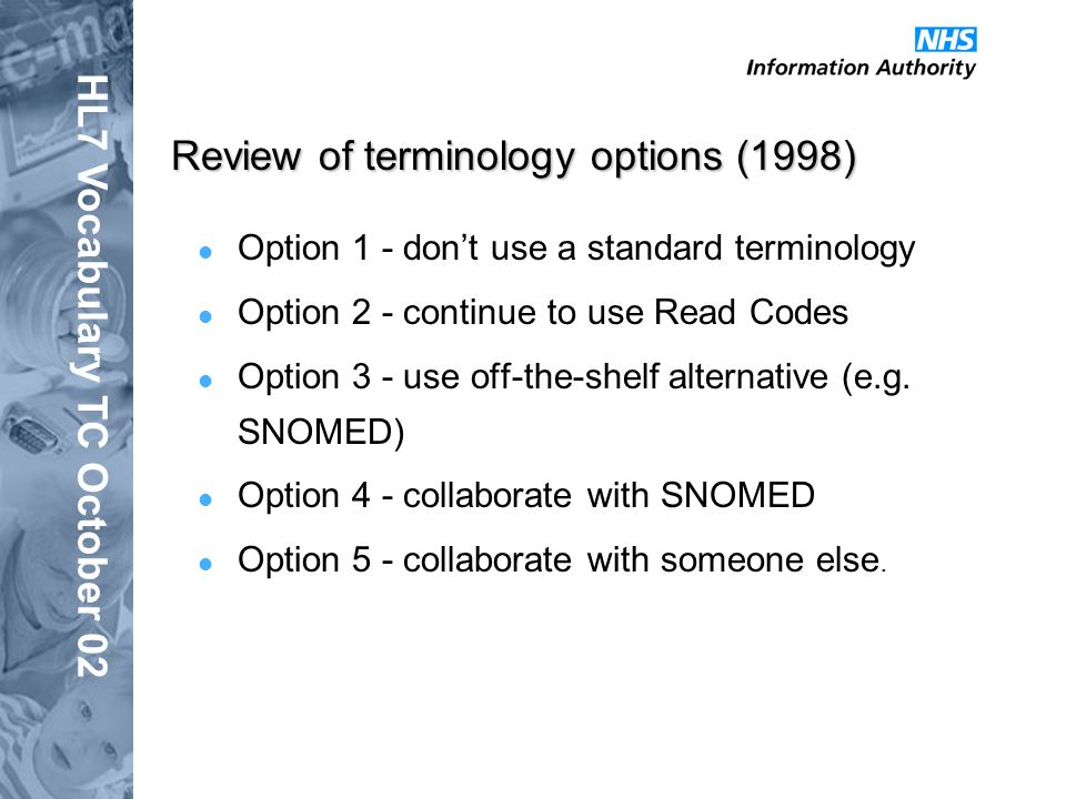 HL7 Vocabulary TC October 02 Review of terminology options (1998) Option 1 - dont use a standard terminology Option 2 - continue to use Read Codes Option 3 - use off-the-shelf alternative (e.g.